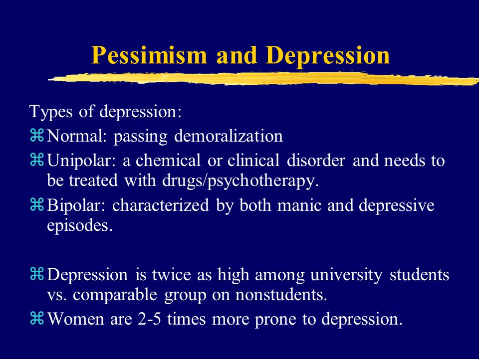 Pessimism and Depression Types of depression: zNormal: passing demoralization zUnipolar: a chemical or clinical disorder and needs to be treated with drugs/psychotherapy.
