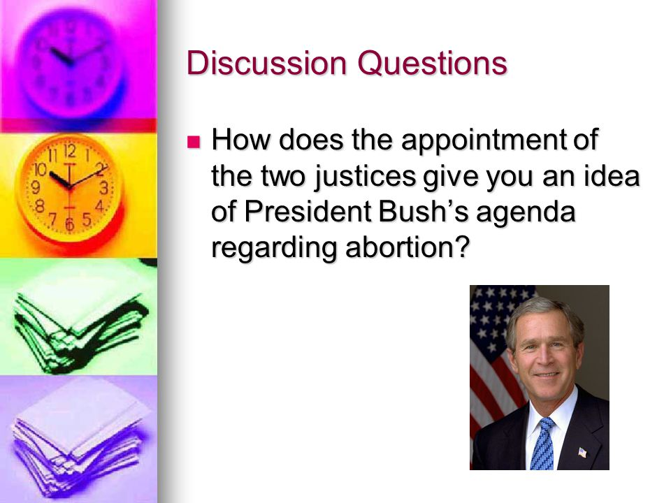 Discussion Questions How does the appointment of the two justices give you an idea of President Bush's agenda regarding abortion.