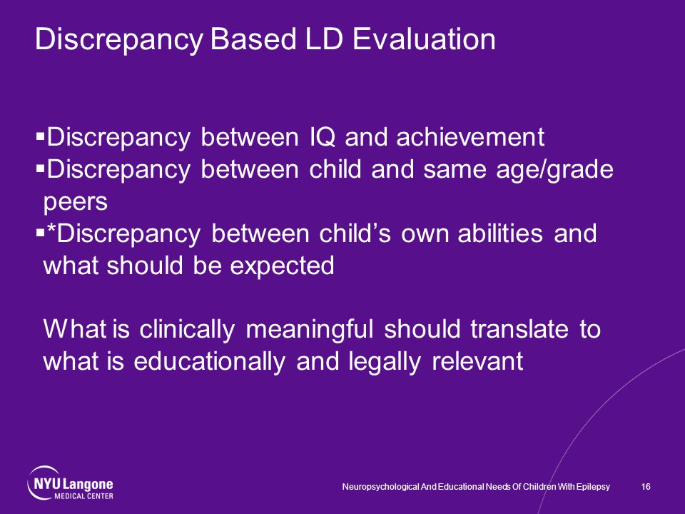 Discrepancy Based LD Evaluation  Discrepancy between IQ and achievement  Discrepancy between child and same age/grade peers  *Discrepancy between child's own abilities and what should be expected What is clinically meaningful should translate to what is educationally and legally relevant Neuropsychological And Educational Needs Of Children With Epilepsy16