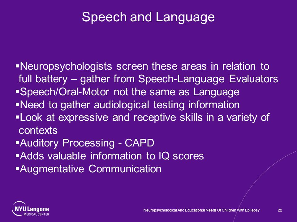 Speech and Language  Neuropsychologists screen these areas in relation to full battery – gather from Speech-Language Evaluators  Speech/Oral-Motor not the same as Language  Need to gather audiological testing information  Look at expressive and receptive skills in a variety of contexts  Auditory Processing - CAPD  Adds valuable information to IQ scores  Augmentative Communication 22Neuropsychological And Educational Needs Of Children With Epilepsy