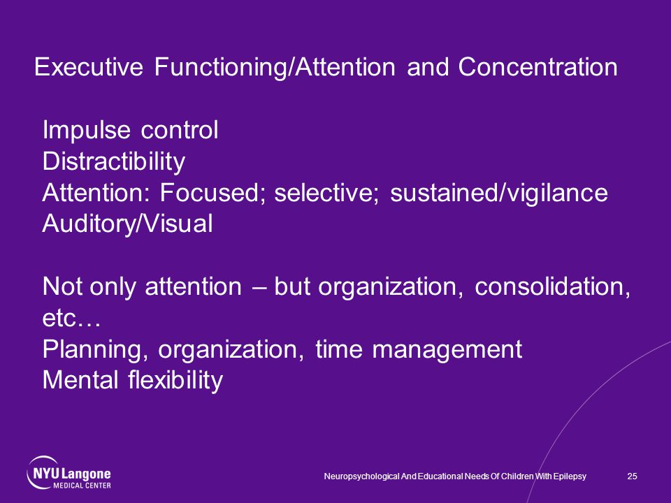 Executive Functioning/Attention and Concentration Impulse control Distractibility Attention: Focused; selective; sustained/vigilance Auditory/Visual Not only attention – but organization, consolidation, etc… Planning, organization, time management Mental flexibility 25Neuropsychological And Educational Needs Of Children With Epilepsy