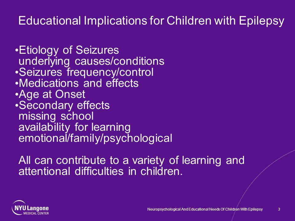 3 Educational Implications for Children with Epilepsy Etiology of Seizures underlying causes/conditions Seizures frequency/control Medications and effects Age at Onset Secondary effects missing school availability for learning emotional/family/psychological All can contribute to a variety of learning and attentional difficulties in children.