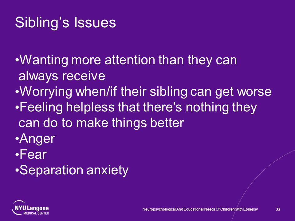 Sibling's Issues Wanting more attention than they can always receive Worrying when/if their sibling can get worse Feeling helpless that there s nothing they can do to make things better Anger Fear Separation anxiety 33Neuropsychological And Educational Needs Of Children With Epilepsy