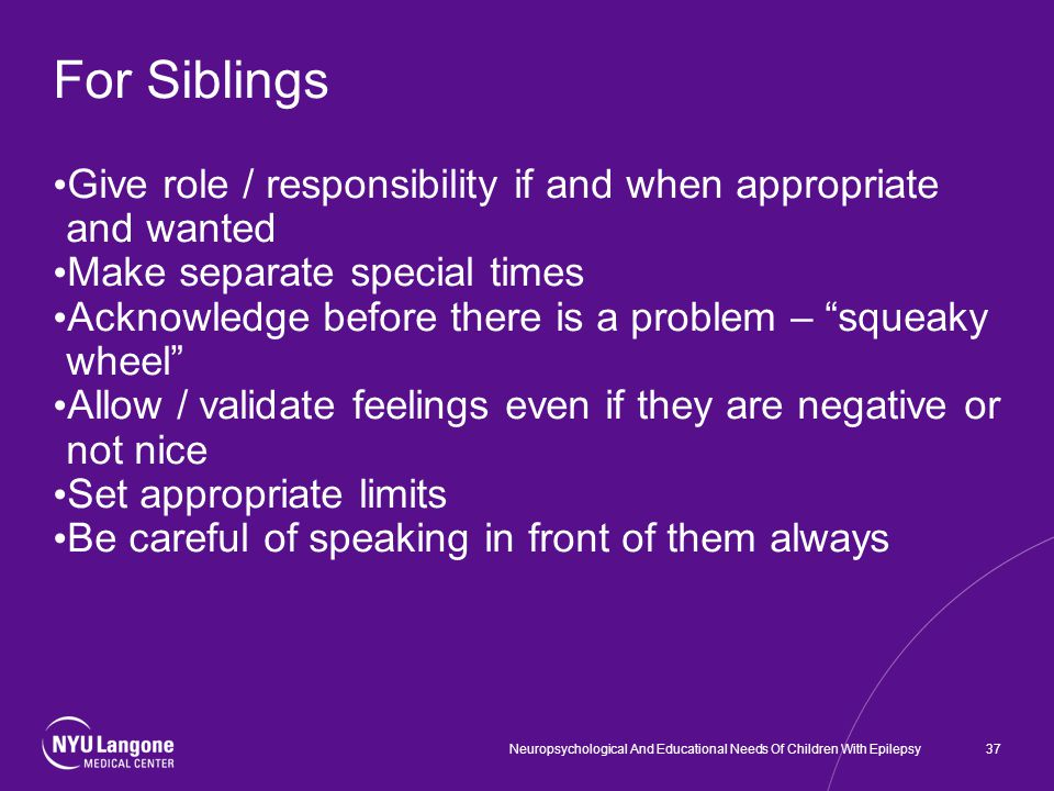 For Siblings Give role / responsibility if and when appropriate and wanted Make separate special times Acknowledge before there is a problem – squeaky wheel Allow / validate feelings even if they are negative or not nice Set appropriate limits Be careful of speaking in front of them always 37Neuropsychological And Educational Needs Of Children With Epilepsy