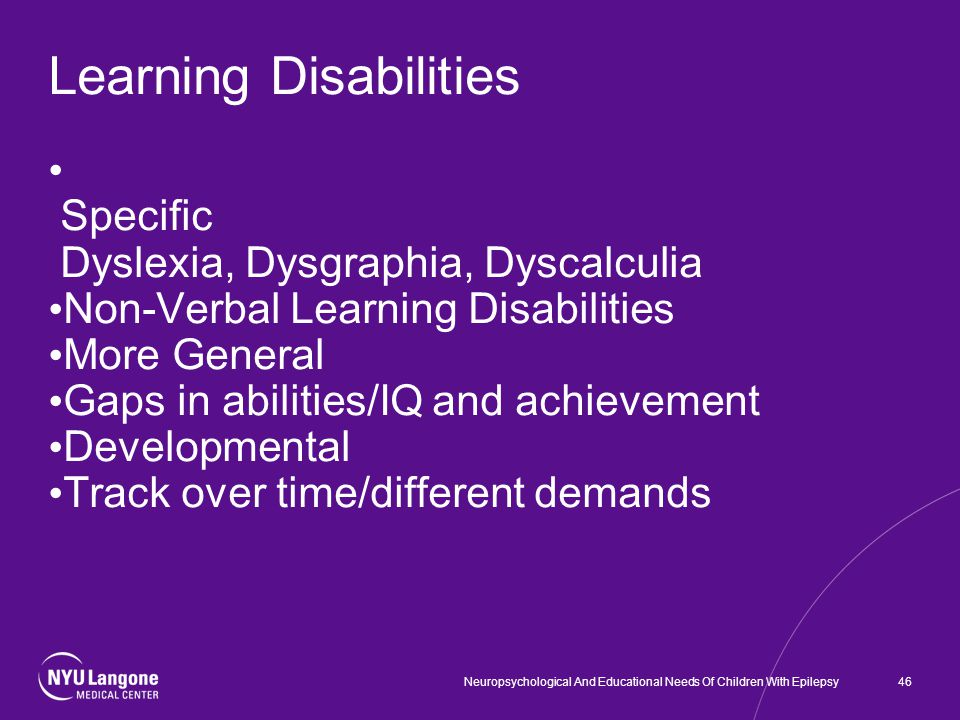 Learning Disabilities Specific Dyslexia, Dysgraphia, Dyscalculia Non-Verbal Learning Disabilities More General Gaps in abilities/IQ and achievement Developmental Track over time/different demands 46Neuropsychological And Educational Needs Of Children With Epilepsy