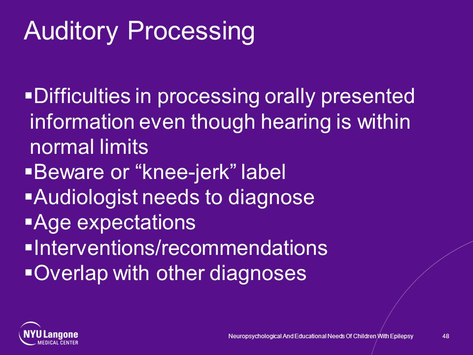 Auditory Processing  Difficulties in processing orally presented information even though hearing is within normal limits  Beware or knee-jerk label  Audiologist needs to diagnose  Age expectations  Interventions/recommendations  Overlap with other diagnoses 48Neuropsychological And Educational Needs Of Children With Epilepsy