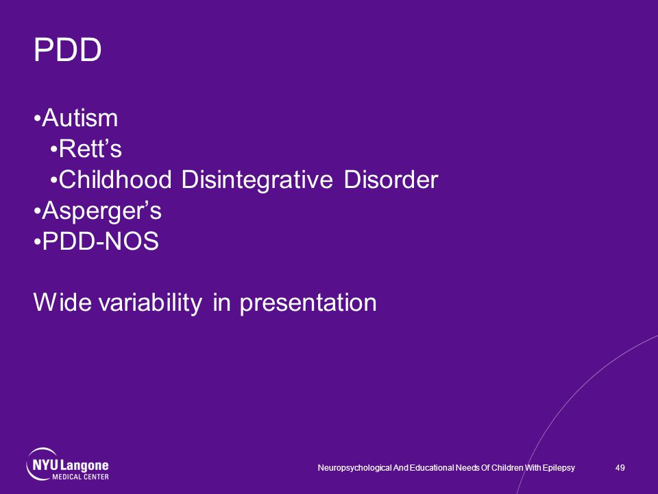 PDD Autism Rett's Childhood Disintegrative Disorder Asperger's PDD-NOS Wide variability in presentation 49Neuropsychological And Educational Needs Of Children With Epilepsy
