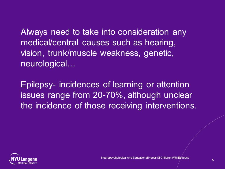 Always need to take into consideration any medical/central causes such as hearing, vision, trunk/muscle weakness, genetic, neurological… Epilepsy- incidences of learning or attention issues range from 20-70%, although unclear the incidence of those receiving interventions.