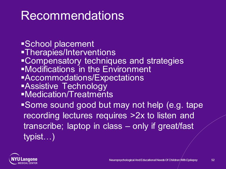 Recommendations  School placement  Therapies/Interventions  Compensatory techniques and strategies  Modifications in the Environment  Accommodations/Expectations  Assistive Technology  Medication/Treatments  Some sound good but may not help (e.g.