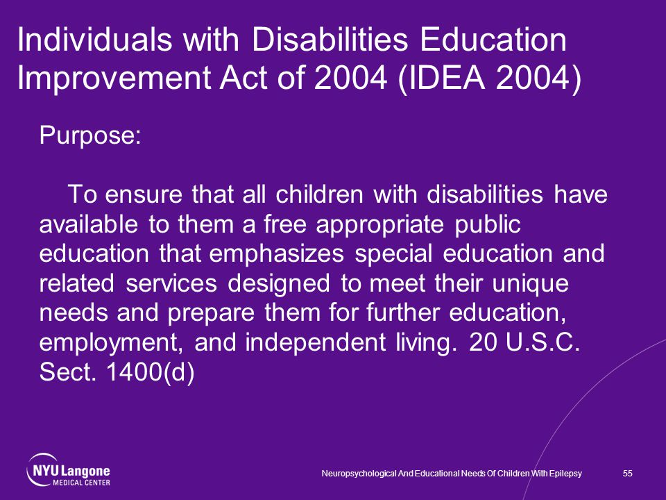 Individuals with Disabilities Education Improvement Act of 2004 (IDEA 2004) Purpose: To ensure that all children with disabilities have available to them a free appropriate public education that emphasizes special education and related services designed to meet their unique needs and prepare them for further education, employment, and independent living.