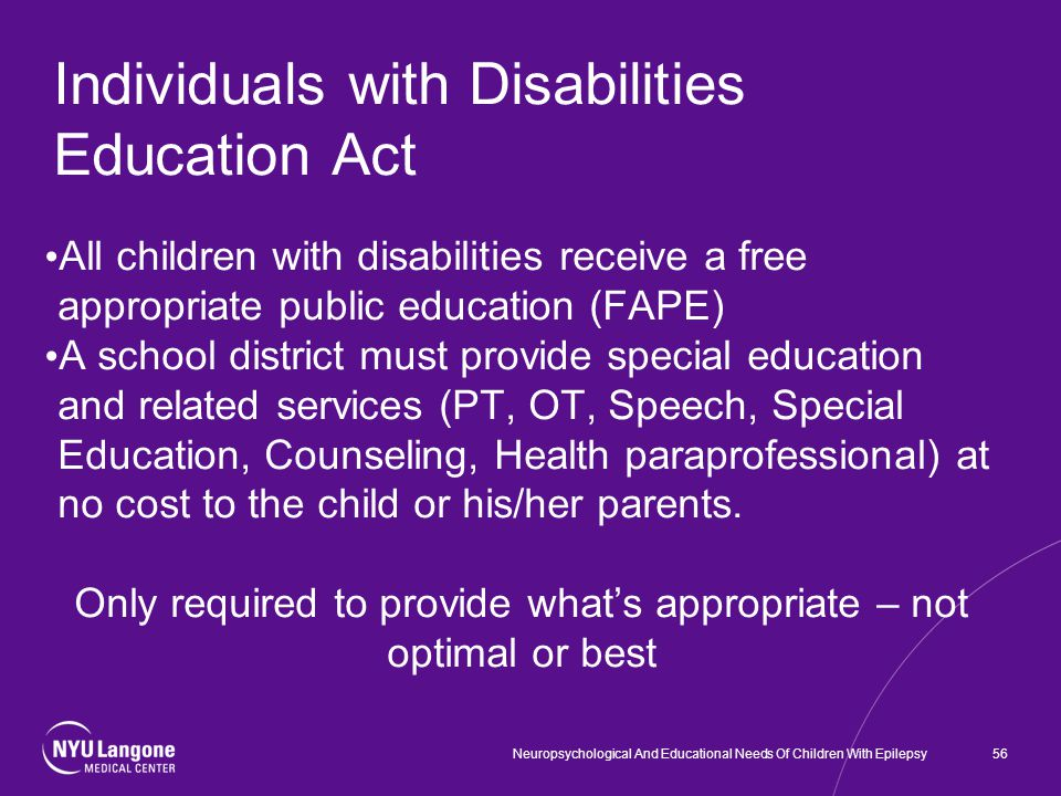 Individuals with Disabilities Education Act All children with disabilities receive a free appropriate public education (FAPE) A school district must provide special education and related services (PT, OT, Speech, Special Education, Counseling, Health paraprofessional) at no cost to the child or his/her parents.