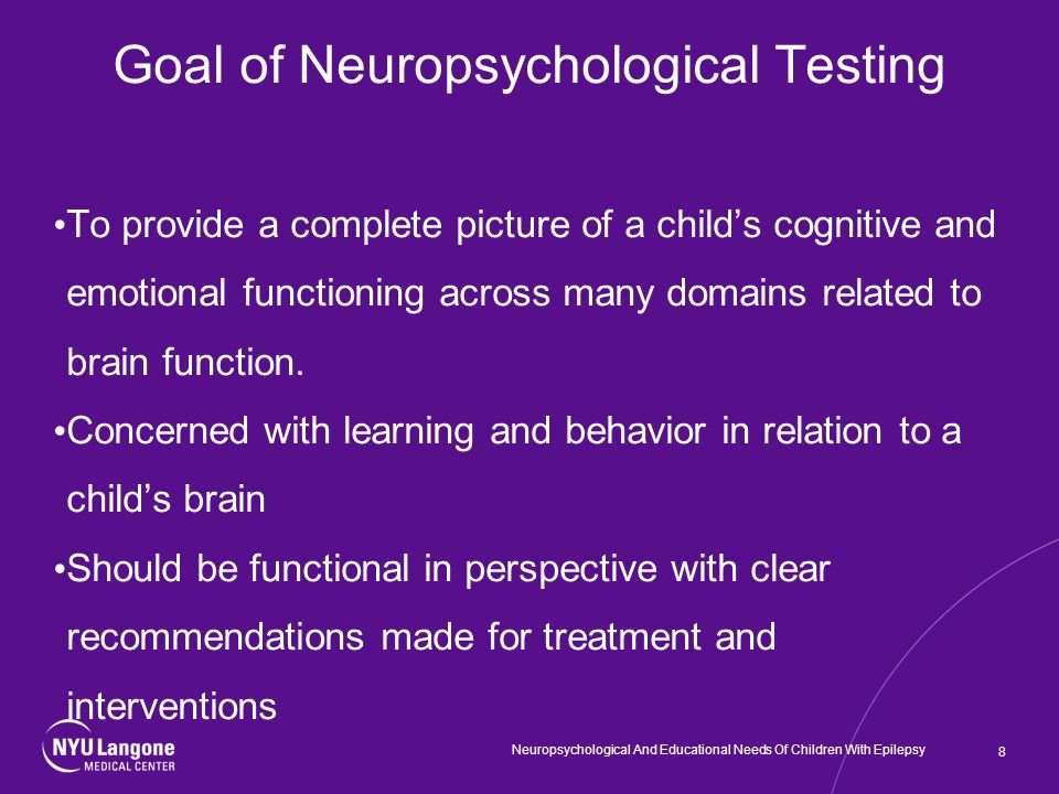 Goal of Neuropsychological Testing To provide a complete picture of a child's cognitive and emotional functioning across many domains related to brain function.