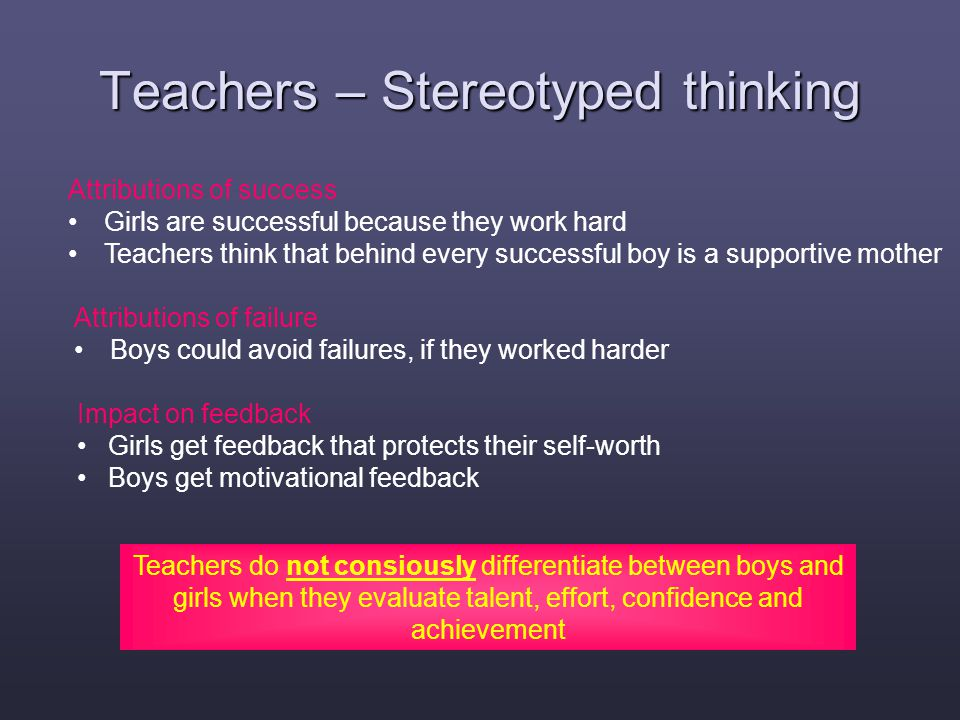 Teachers – Stereotyped thinking Attributions of success Girls are successful because they work hard Teachers think that behind every successful boy is a supportive mother Attributions of failure Boys could avoid failures, if they worked harder Teachers do not consiously differentiate between boys and girls when they evaluate talent, effort, confidence and achievement Impact on feedback Girls get feedback that protects their self-worth Boys get motivational feedback