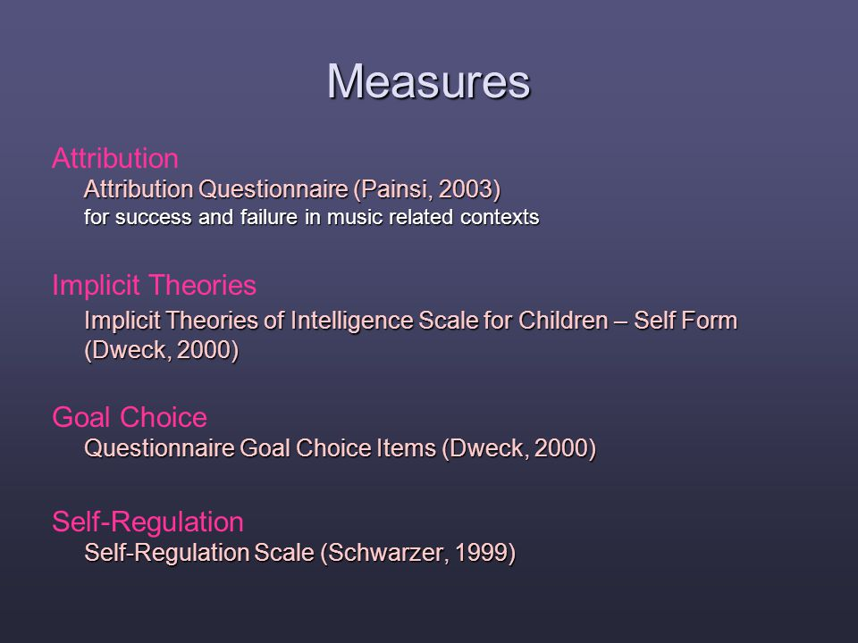 Measures Attribution Questionnaire (Painsi, 2003) for success and failure in music related contexts Attribution Attribution Questionnaire (Painsi, 2003) for success and failure in music related contexts Implicit Theories of Intelligence Scale for Children – Self Form (Dweck, 2000) Implicit Theories Implicit Theories of Intelligence Scale for Children – Self Form (Dweck, 2000) Questionnaire Goal Choice Items (Dweck, 2000) Goal Choice Questionnaire Goal Choice Items (Dweck, 2000) Self-Regulation Scale (Schwarzer, 1999) Self-Regulation Self-Regulation Scale (Schwarzer, 1999)