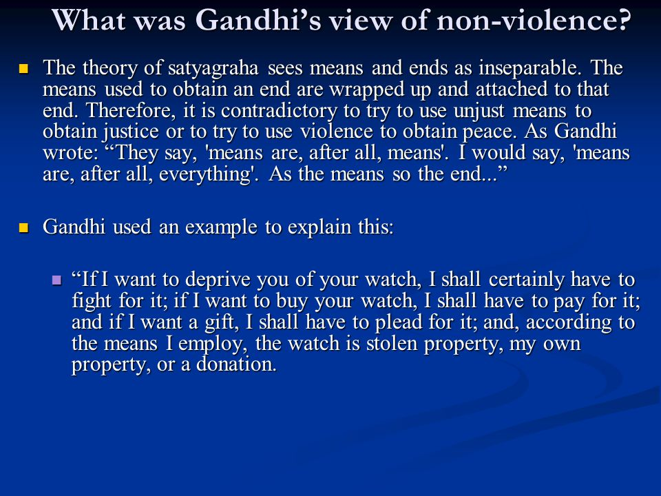 What was Gandhi's view of non-violence? The theory of satyagraha sees means and ends as inseparable. The means used to obtain an end are wrapped up an
