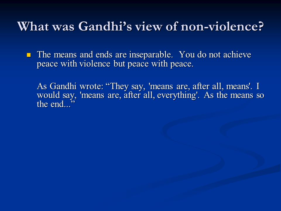 What was Gandhi's view of non-violence? The means and ends are inseparable. You do not achieve peace with violence but peace with peace. The means and