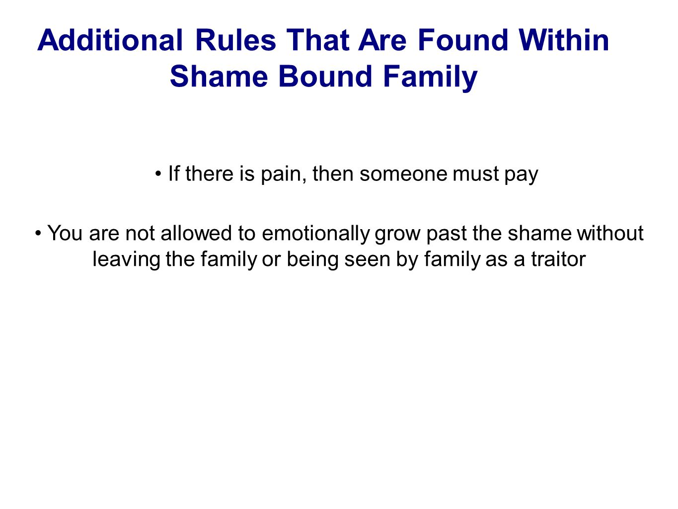 Additional Rules That Are Found Within Shame Bound Family If there is pain, then someone must pay You are not allowed to emotionally grow past the shame without leaving the family or being seen by family as a traitor
