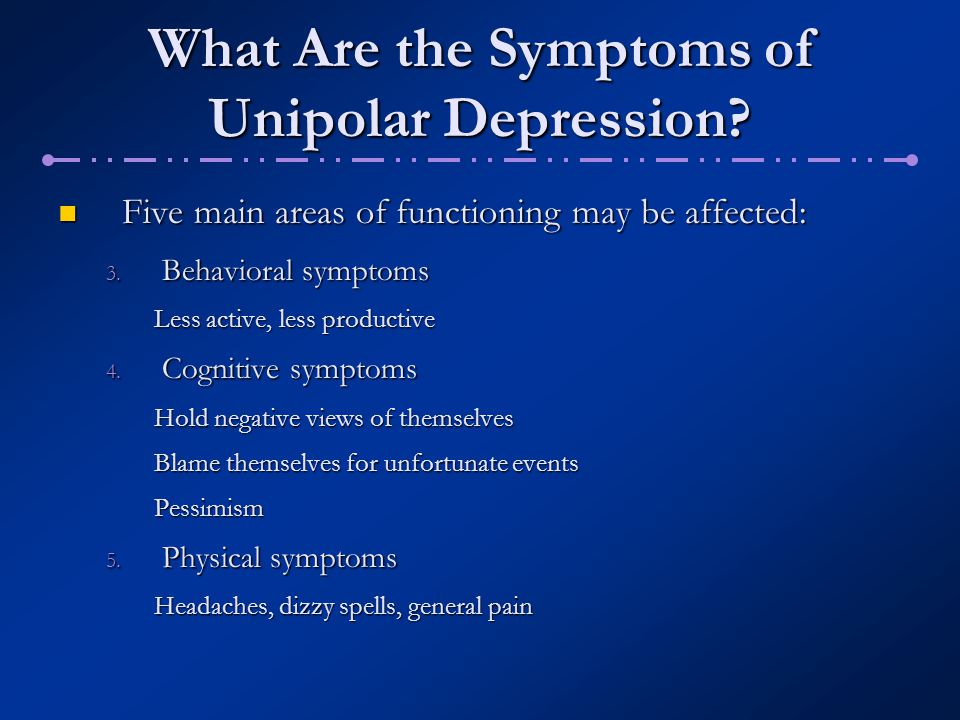 What Are the Symptoms of Unipolar Depression? Five main areas of functioning may be affected: Five main areas of functioning may be affected: 3. Behav