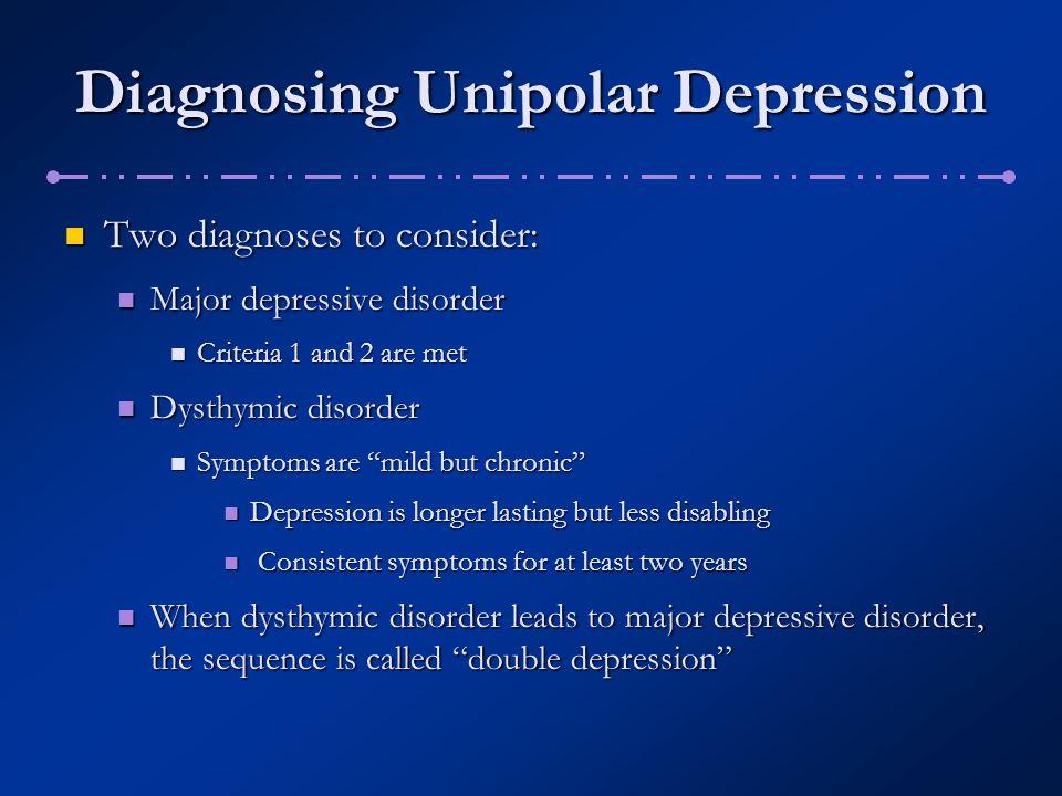 Diagnosing Unipolar Depression Two diagnoses to consider: Two diagnoses to consider: Major depressive disorder Major depressive disorder Criteria 1 an