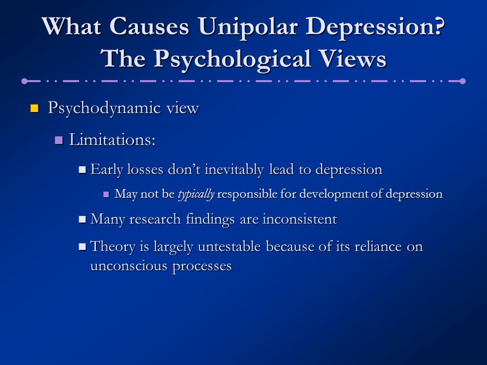 What Causes Unipolar Depression? The Psychological Views Psychodynamic view Psychodynamic view Limitations: Limitations: Early losses don't inevitably