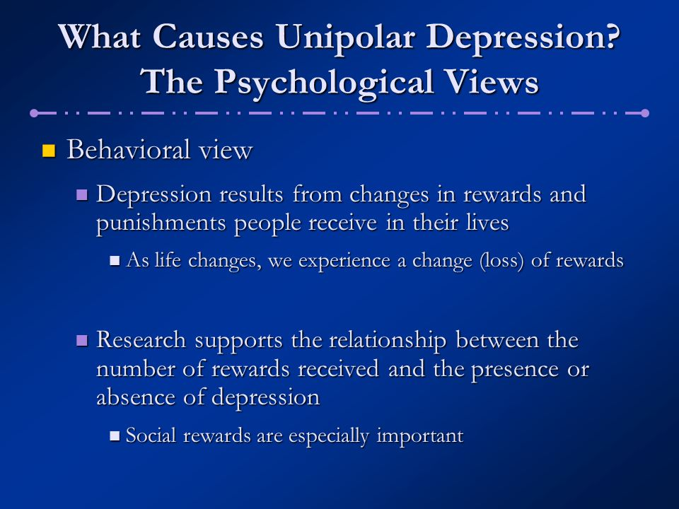 What Causes Unipolar Depression? The Psychological Views Behavioral view Behavioral view Depression results from changes in rewards and punishments pe