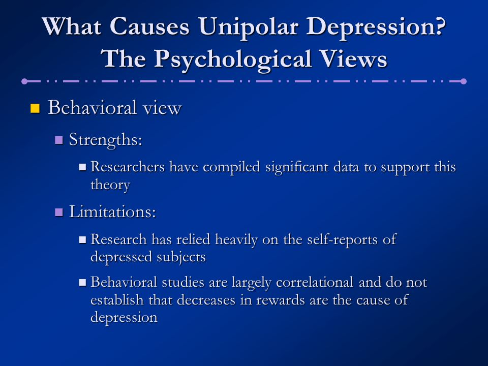 What Causes Unipolar Depression? The Psychological Views Behavioral view Behavioral view Strengths: Strengths: Researchers have compiled significant d