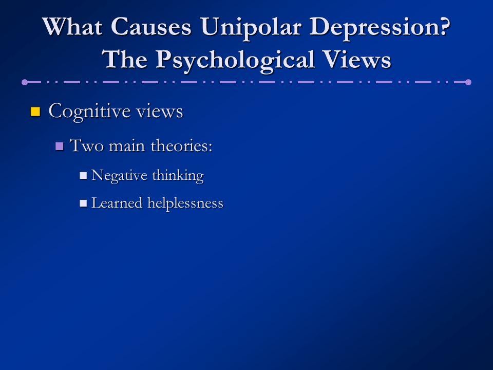 What Causes Unipolar Depression? The Psychological Views Cognitive views Cognitive views Two main theories: Two main theories: Negative thinking Negat