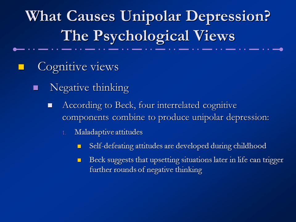What Causes Unipolar Depression? The Psychological Views Cognitive views Cognitive views Negative thinking Negative thinking According to Beck, four i