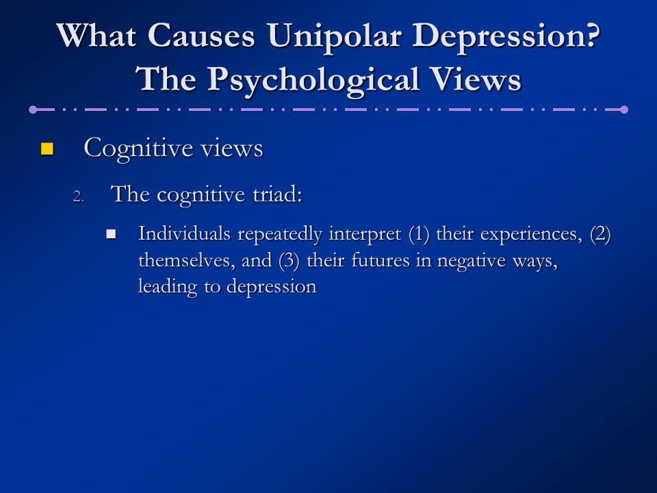 What Causes Unipolar Depression? The Psychological Views Cognitive views Cognitive views 2. The cognitive triad: Individuals repeatedly interpret (1)