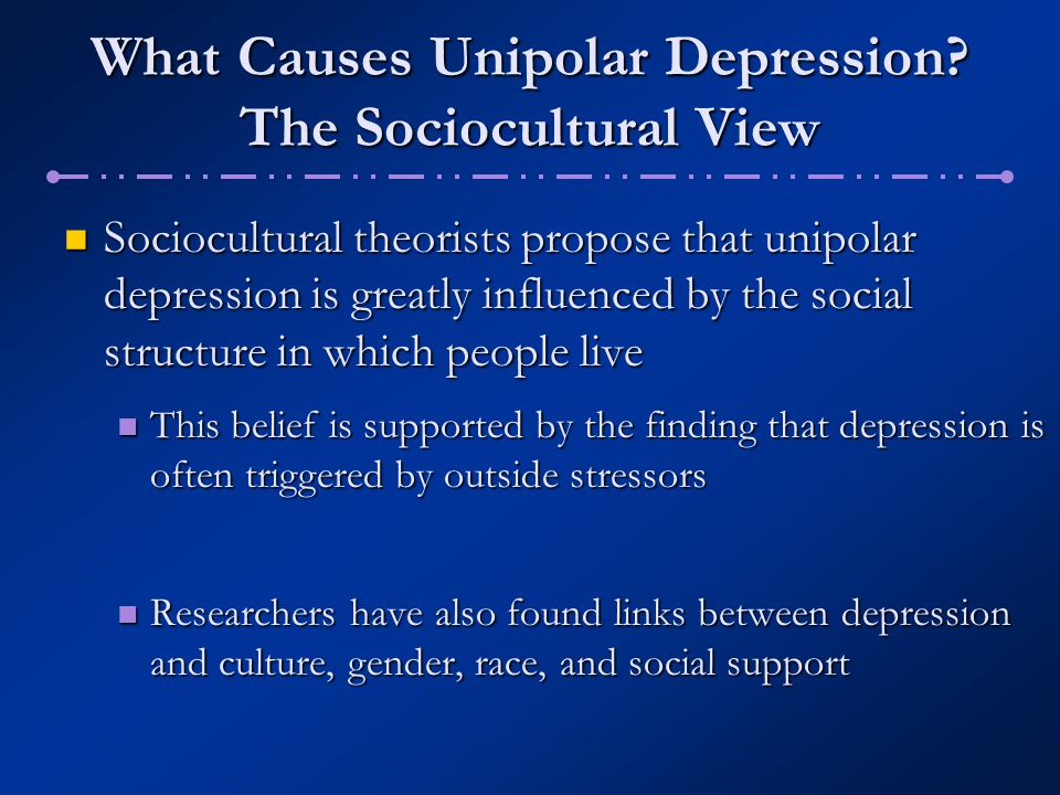 What Causes Unipolar Depression? The Sociocultural View Sociocultural theorists propose that unipolar depression is greatly influenced by the social s