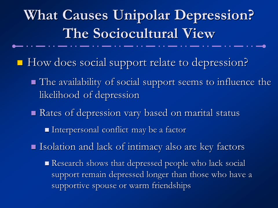 What Causes Unipolar Depression? The Sociocultural View How does social support relate to depression? How does social support relate to depression? Th