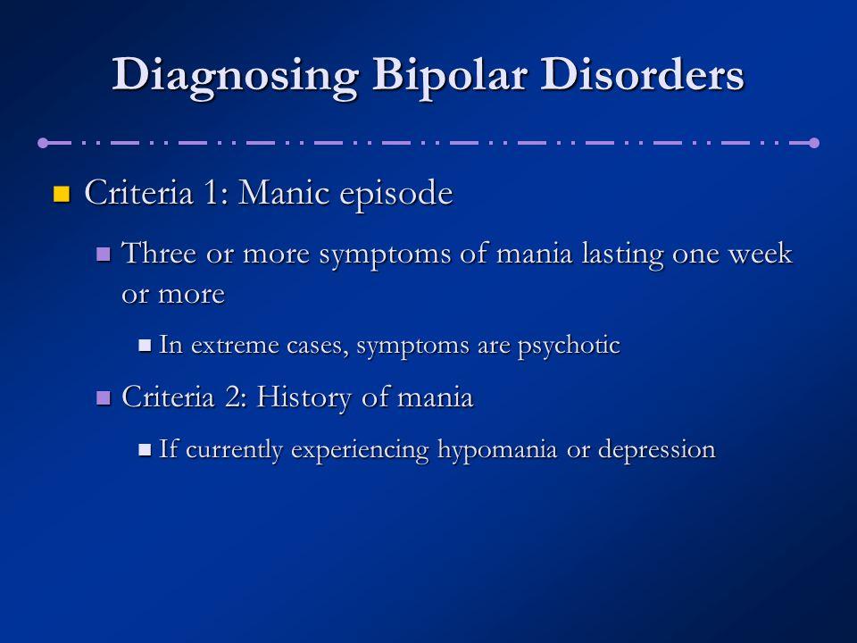 Diagnosing Bipolar Disorders Criteria 1: Manic episode Criteria 1: Manic episode Three or more symptoms of mania lasting one week or more Three or mor