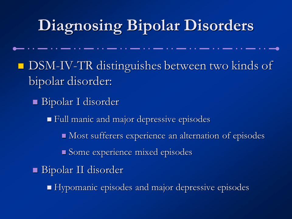 Diagnosing Bipolar Disorders DSM-IV-TR distinguishes between two kinds of bipolar disorder: DSM-IV-TR distinguishes between two kinds of bipolar disor