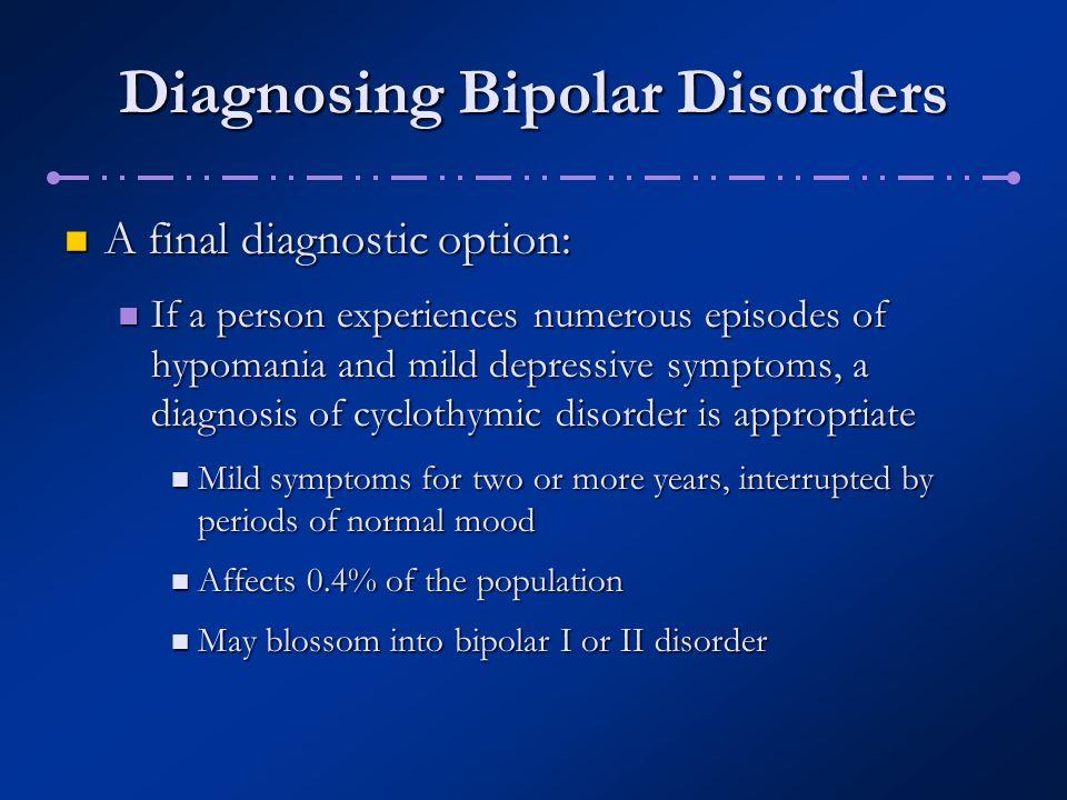 Diagnosing Bipolar Disorders A final diagnostic option: A final diagnostic option: If a person experiences numerous episodes of hypomania and mild dep