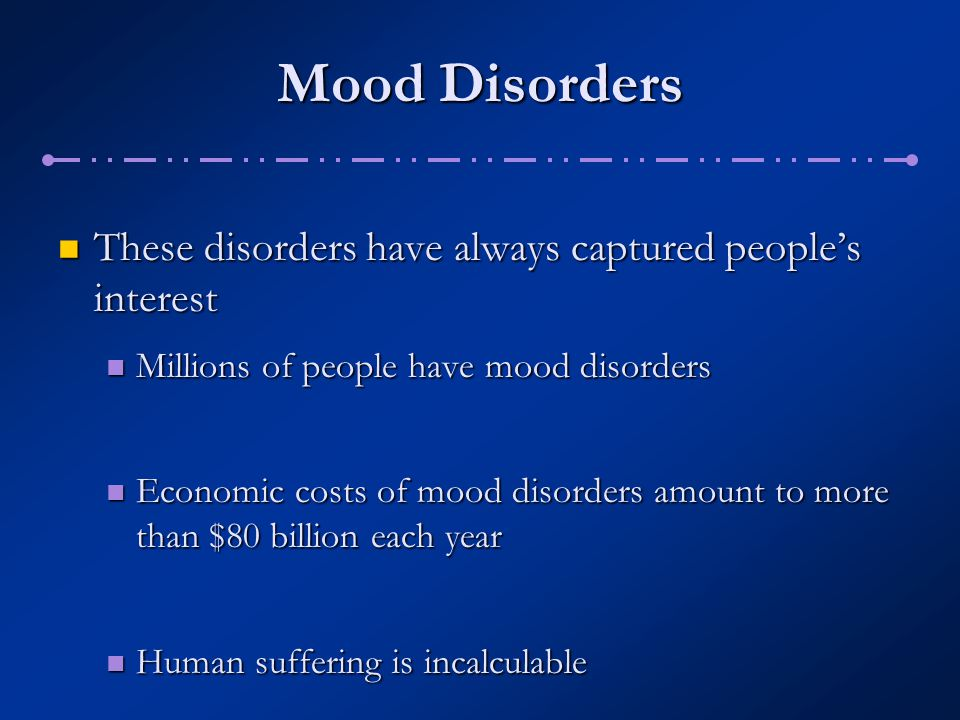 Diagnosing Bipolar Disorders The prevalence of the disorders is the same across socioeconomic classes and ethnic groups The prevalence of the disorders is the same across socioeconomic classes and ethnic groups Onset usually occurs between 15 and 44 years of age Onset usually occurs between 15 and 44 years of age In most cases, the manic and depressive episodes eventually subside, only to recur at a later time In most cases, the manic and depressive episodes eventually subside, only to recur at a later time Generally, when episodes recur, the intervening periods of normality grow shorter and shorter Generally, when episodes recur, the intervening periods of normality grow shorter and shorter