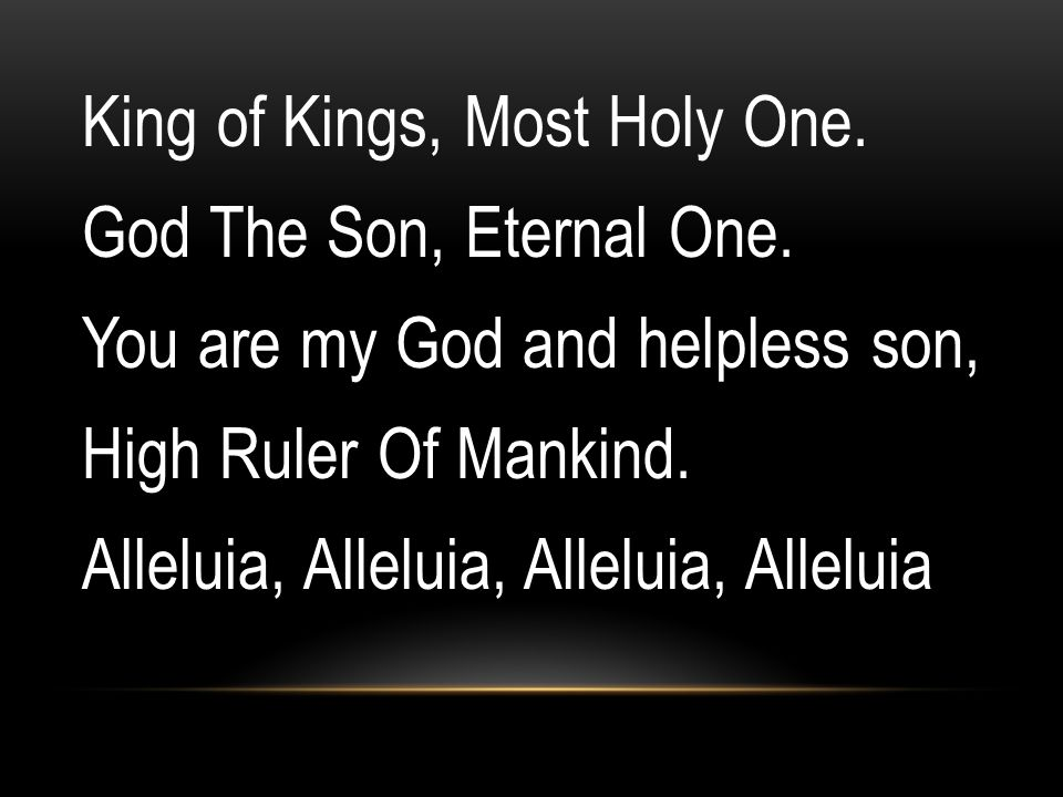 King of Kings, Most Holy One. God The Son, Eternal One.