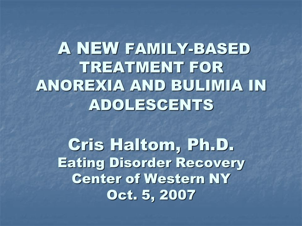 A NEW FAMILY-BASED TREATMENT FOR ANOREXIA AND BULIMIA IN ADOLESCENTS Cris Haltom, Ph.D.