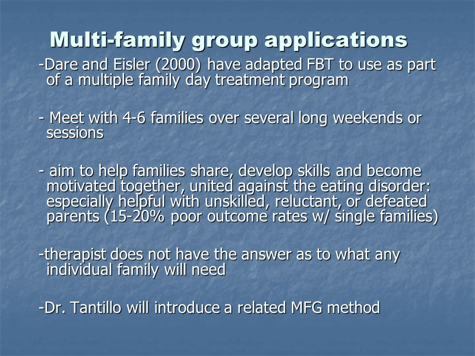 Multi-family group applications Multi-family group applications -Dare and Eisler (2000) have adapted FBT to use as part of a multiple family day treatment program -Dare and Eisler (2000) have adapted FBT to use as part of a multiple family day treatment program - Meet with 4-6 families over several long weekends or sessions - Meet with 4-6 families over several long weekends or sessions - aim to help families share, develop skills and become motivated together, united against the eating disorder: especially helpful with unskilled, reluctant, or defeated parents (15-20% poor outcome rates w/ single families) - aim to help families share, develop skills and become motivated together, united against the eating disorder: especially helpful with unskilled, reluctant, or defeated parents (15-20% poor outcome rates w/ single families) -therapist does not have the answer as to what any individual family will need -therapist does not have the answer as to what any individual family will need -Dr.