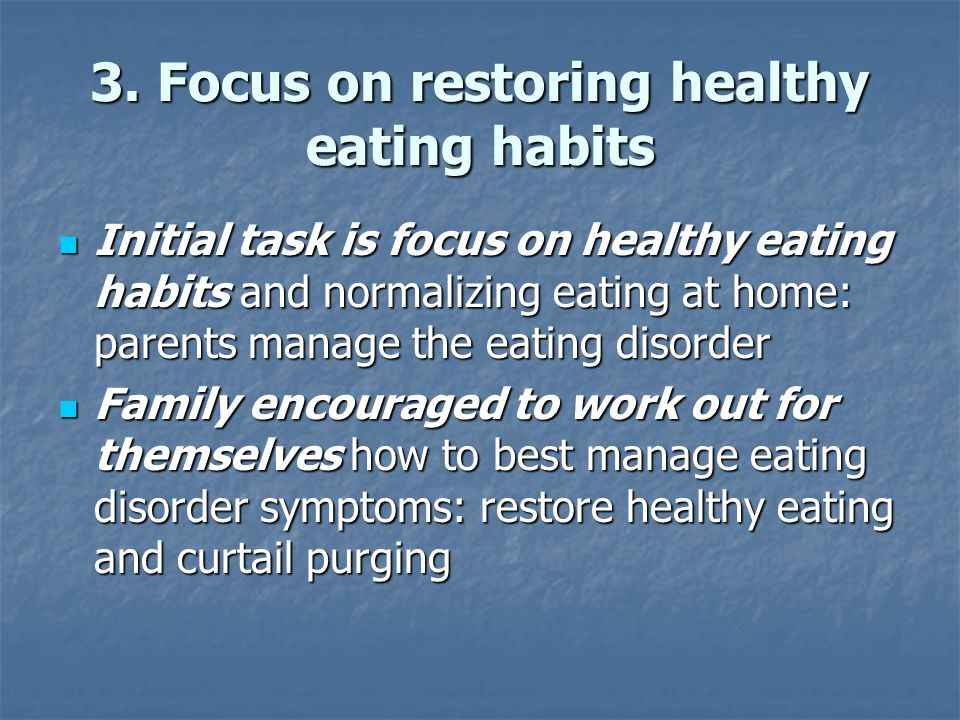 3. Focus on restoring healthy eating habits Initial task is focus on healthy eating habits and normalizing eating at home: parents manage the eating d