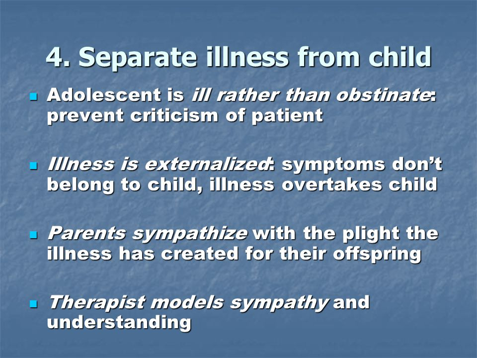 4. Separate illness from child Adolescent is ill rather than obstinate: prevent criticism of patient Adolescent is ill rather than obstinate: prevent