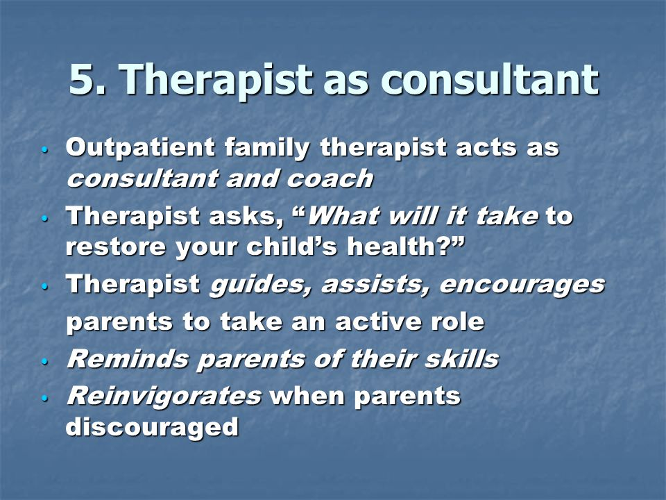 5. Therapist as consultant Outpatient family therapist acts as consultant and coach Outpatient family therapist acts as consultant and coach Therapist