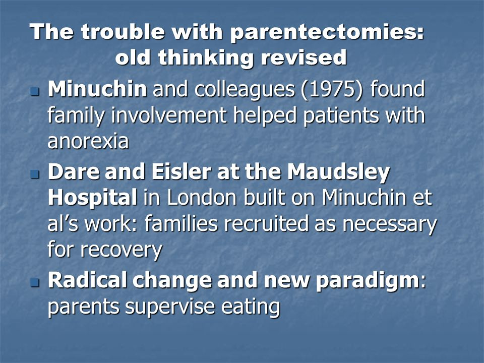 The trouble with parentectomies: old thinking revised Minuchin and colleagues (1975) found family involvement helped patients with anorexia Minuchin and colleagues (1975) found family involvement helped patients with anorexia Dare and Eisler at the Maudsley Hospital in London built on Minuchin et al's work: families recruited as necessary for recovery Dare and Eisler at the Maudsley Hospital in London built on Minuchin et al's work: families recruited as necessary for recovery Radical change and new paradigm: parents supervise eating Radical change and new paradigm: parents supervise eating
