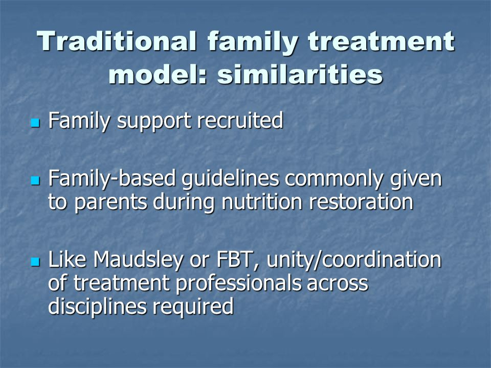 Traditional family treatment model: similarities Family support recruited Family support recruited Family-based guidelines commonly given to parents during nutrition restoration Family-based guidelines commonly given to parents during nutrition restoration Like Maudsley or FBT, unity/coordination of treatment professionals across disciplines required Like Maudsley or FBT, unity/coordination of treatment professionals across disciplines required