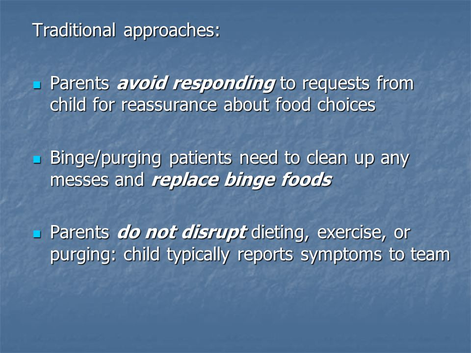 Traditional approaches: Parents avoid responding to requests from child for reassurance about food choices Parents avoid responding to requests from child for reassurance about food choices Binge/purging patients need to clean up any messes and replace binge foods Binge/purging patients need to clean up any messes and replace binge foods Parents do not disrupt dieting, exercise, or purging: child typically reports symptoms to team Parents do not disrupt dieting, exercise, or purging: child typically reports symptoms to team