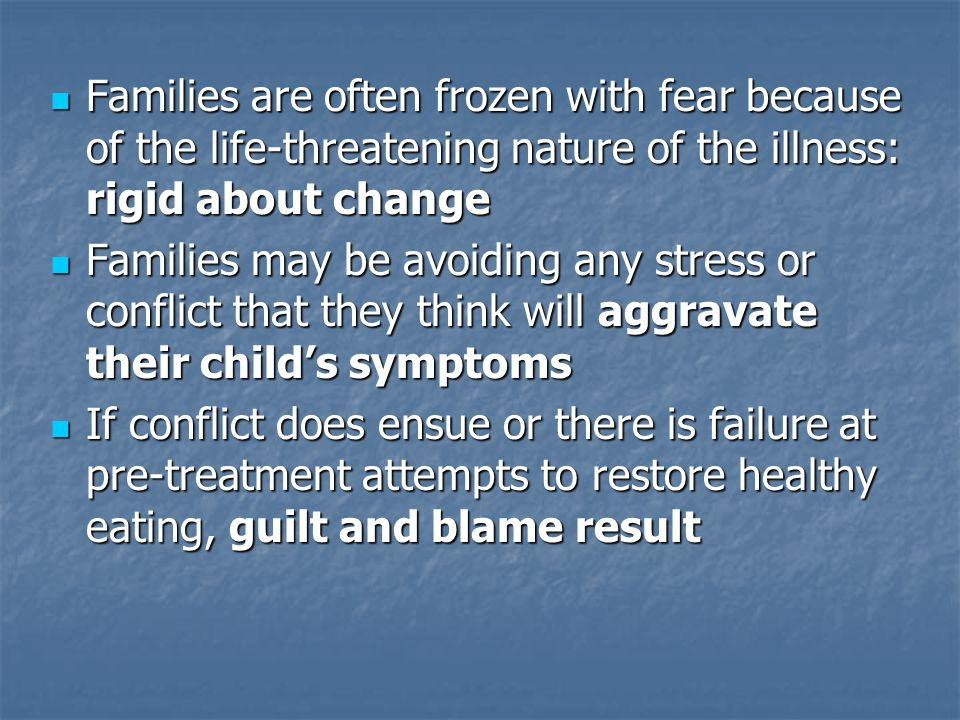 Families are often frozen with fear because of the life-threatening nature of the illness: rigid about change Families are often frozen with fear because of the life-threatening nature of the illness: rigid about change Families may be avoiding any stress or conflict that they think will aggravate their child's symptoms Families may be avoiding any stress or conflict that they think will aggravate their child's symptoms If conflict does ensue or there is failure at pre-treatment attempts to restore healthy eating, guilt and blame result If conflict does ensue or there is failure at pre-treatment attempts to restore healthy eating, guilt and blame result