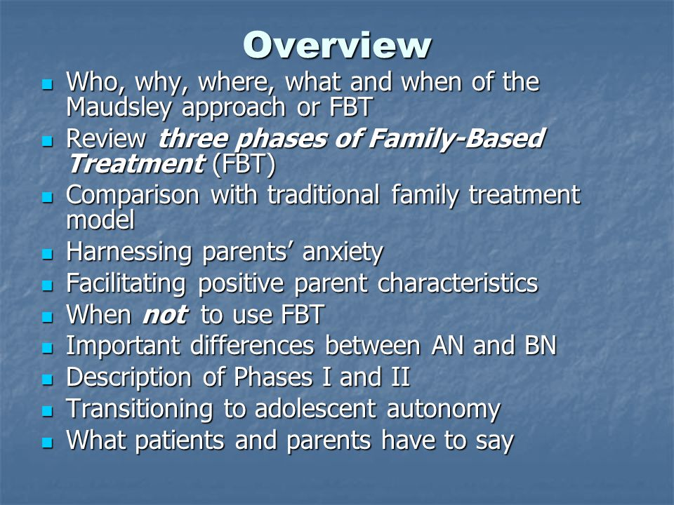 Overview Who, why, where, what and when of the Maudsley approach or FBT Who, why, where, what and when of the Maudsley approach or FBT Review three phases of Family-Based Treatment (FBT) Review three phases of Family-Based Treatment (FBT) Comparison with traditional family treatment model Comparison with traditional family treatment model Harnessing parents' anxiety Harnessing parents' anxiety Facilitating positive parent characteristics Facilitating positive parent characteristics When not to use FBT When not to use FBT Important differences between AN and BN Important differences between AN and BN Description of Phases I and II Description of Phases I and II Transitioning to adolescent autonomy Transitioning to adolescent autonomy What patients and parents have to say What patients and parents have to say