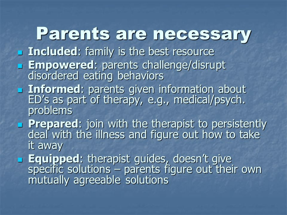 Parents are necessary Included: family is the best resource Included: family is the best resource Empowered: parents challenge/disrupt disordered eating behaviors Empowered: parents challenge/disrupt disordered eating behaviors Informed: parents given information about ED's as part of therapy, e.g., medical/psych.