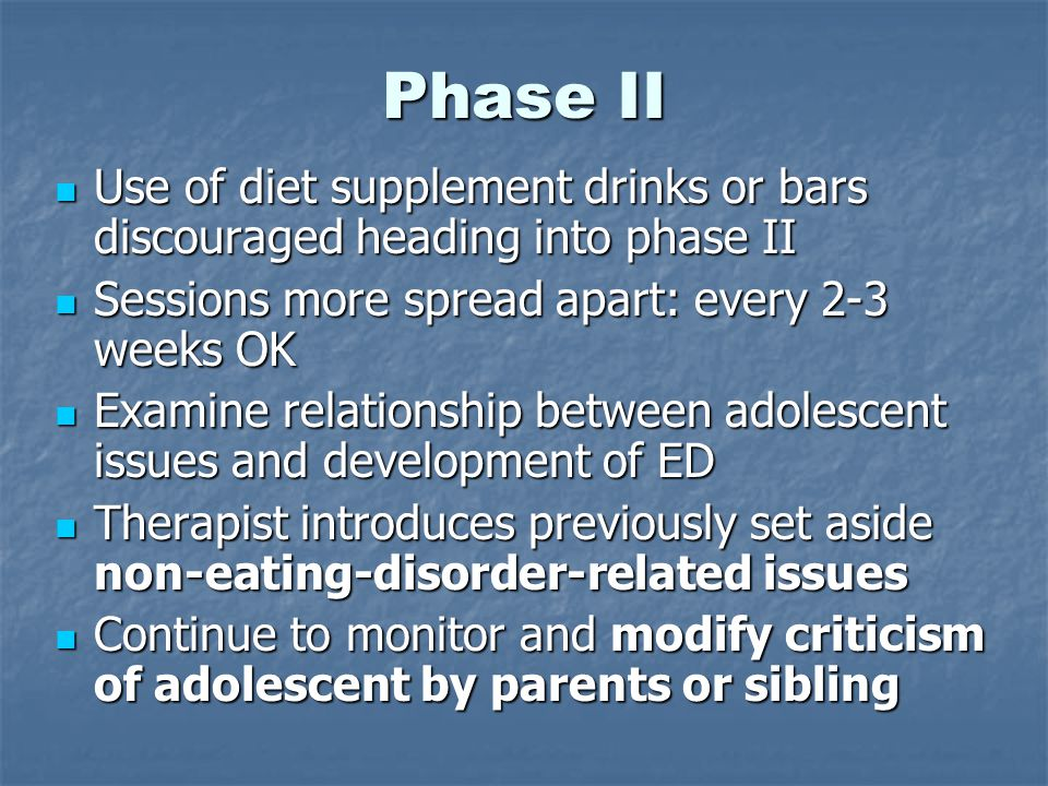 Phase II Use of diet supplement drinks or bars discouraged heading into phase II Use of diet supplement drinks or bars discouraged heading into phase II Sessions more spread apart: every 2-3 weeks OK Sessions more spread apart: every 2-3 weeks OK Examine relationship between adolescent issues and development of ED Examine relationship between adolescent issues and development of ED Therapist introduces previously set aside non-eating-disorder-related issues Therapist introduces previously set aside non-eating-disorder-related issues Continue to monitor and modify criticism of adolescent by parents or sibling Continue to monitor and modify criticism of adolescent by parents or sibling