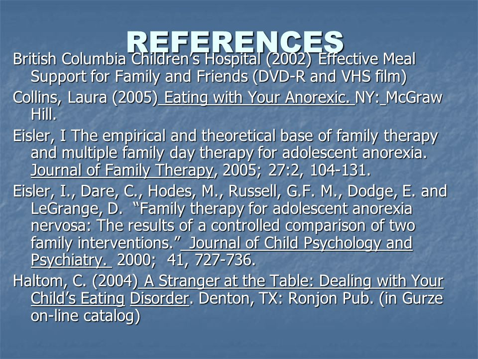REFERENCES British Columbia Children's Hospital (2002) Effective Meal Support for Family and Friends (DVD-R and VHS film) Collins, Laura (2005) Eating with Your Anorexic.