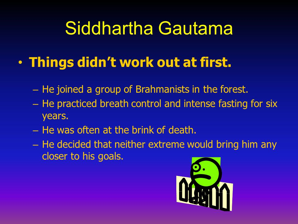 Siddhartha Gautama Things didn't work out at first. – He joined a group of Brahmanists in the forest. – He practiced breath control and intense fastin